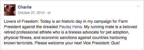"Farm dog's Facebook post reads ""Lovers of freedom, today is an historic day in my campaign for Farm President against the dreaded Pauley Hens. My running mate is a beloved retired professional athlete who is a tireless advocate for pet adoption, physical fitness, and economic sanctions against countries harboring know terrorists. Please welcome your next Vice President, Gus!"""
