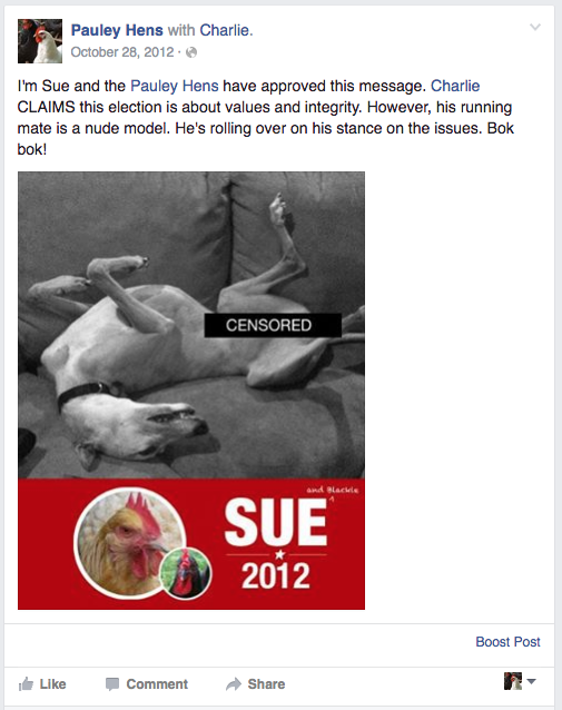 "Farm chicken's Facebook post reads ""I'm Sue and the Pauley Hens have approved this message. Charlie claims this election is about values and integrity. However, his running mate is a nude model. He's rolling over on his stance on the issues. BOK!"". Photo of greyhound laying on its back with legs in the air."